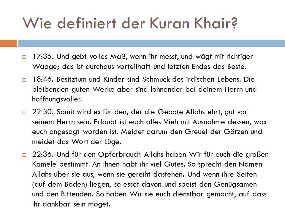 Wie definiert der Kuran Khair?  17:35. Und gebt volles Maß, wenn ihr messt, und wägt mit richtiger Waage; das ist durchaus vorteilhaft und letzten En