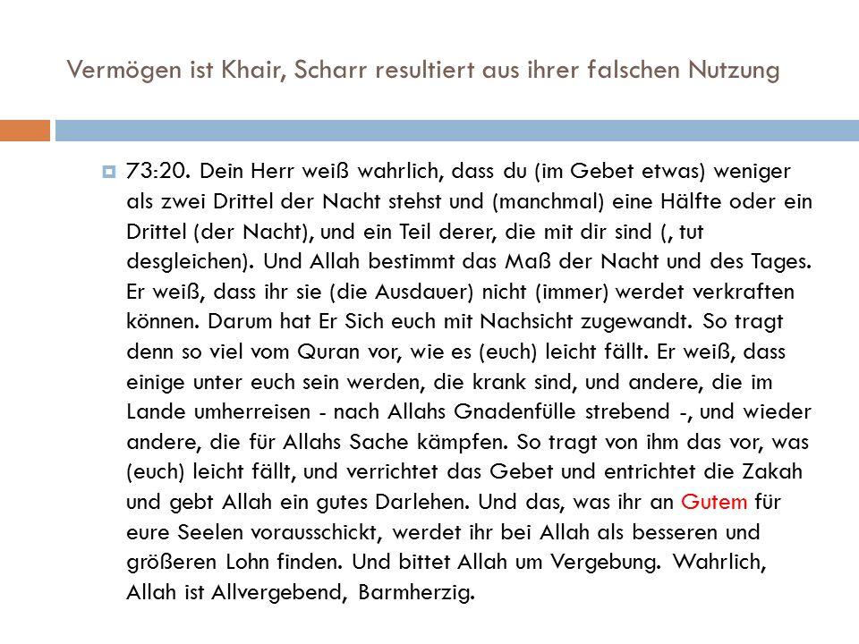 Vermögen ist Khair, Scharr resultiert aus ihrer falschen Nutzung  73:20. Dein Herr weiß wahrlich, dass du (im Gebet etwas) weniger als zwei Drittel d