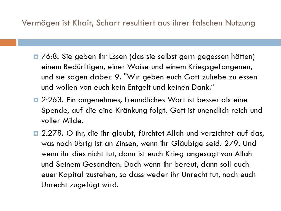 Vermögen ist Khair, Scharr resultiert aus ihrer falschen Nutzung  76:8. Sie geben ihr Essen (das sie selbst gern gegessen hätten) einem Bedürftigen,