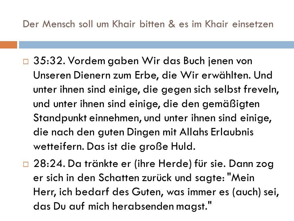 Der Mensch soll um Khair bitten & es im Khair einsetzen  35:32. Vordem gaben Wir das Buch jenen von Unseren Dienern zum Erbe, die Wir erwählten. Und