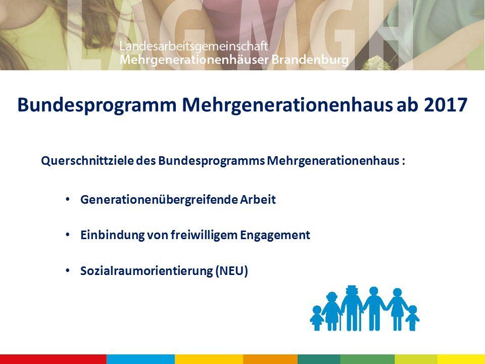 Bundesprogramm Mehrgenerationenhaus ab 2017 Querschnittziele des Bundesprogramms Mehrgenerationenhaus : Generationenübergreifende Arbeit Einbindung von freiwilligem Engagement Sozialraumorientierung (NEU)