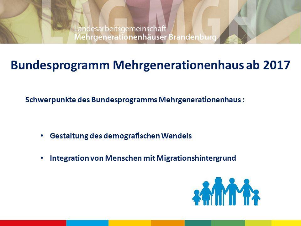 Bundesprogramm Mehrgenerationenhaus ab 2017 Schwerpunkte des Bundesprogramms Mehrgenerationenhaus : Gestaltung des demografischen Wandels Integration von Menschen mit Migrationshintergrund