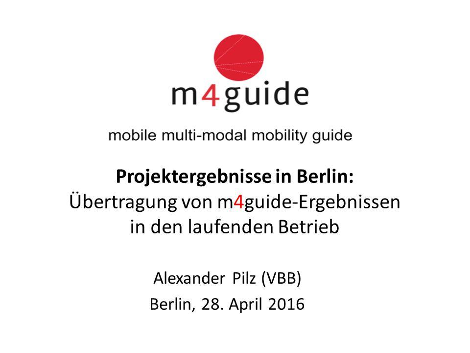 Projektergebnisse in Berlin: Übertragung von m4guide-Ergebnissen in den laufenden Betrieb Alexander Pilz (VBB) Berlin, 28.