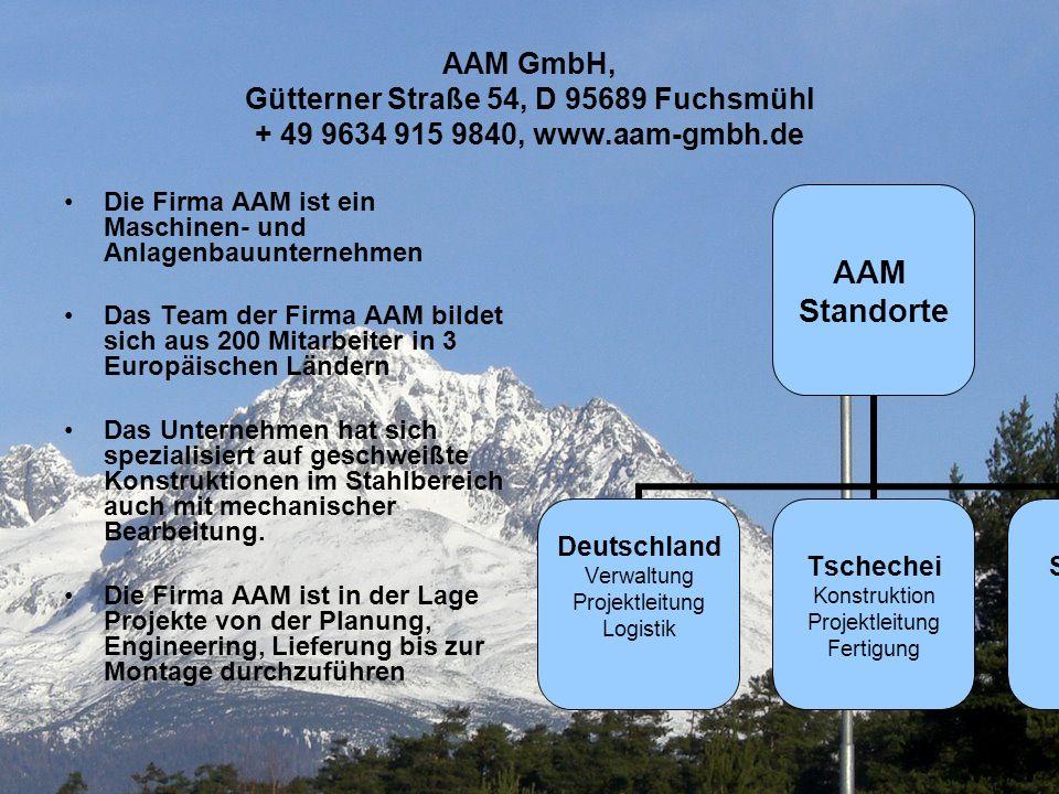 AAM GmbH2 AAM GmbH, Gütterner Straße 54, D 95689 Fuchsmühl + 49 9634 915 9840, www.aam-gmbh.de Die Firma AAM ist ein Maschinen- und Anlagenbauunternehmen Das Team der Firma AAM bildet sich aus 200 Mitarbeiter in 3 Europäischen Ländern Das Unternehmen hat sich spezialisiert auf geschweißte Konstruktionen im Stahlbereich auch mit mechanischer Bearbeitung.
