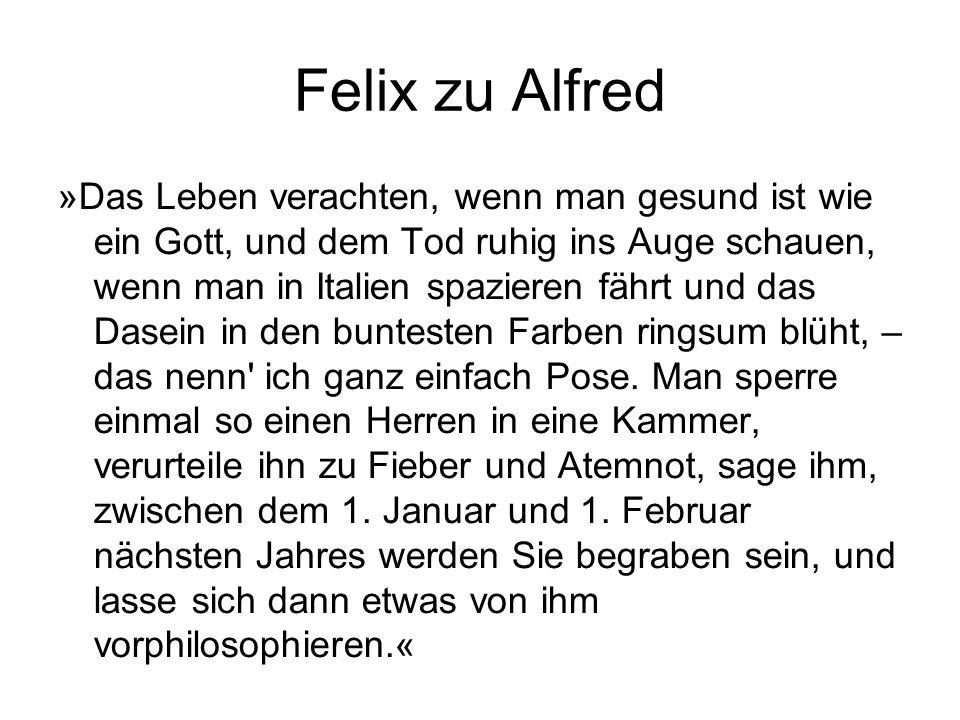 Felix zu Alfred »Das Leben verachten, wenn man gesund ist wie ein Gott, und dem Tod ruhig ins Auge schauen, wenn man in Italien spazieren fährt und das Dasein in den buntesten Farben ringsum blüht, – das nenn ich ganz einfach Pose.