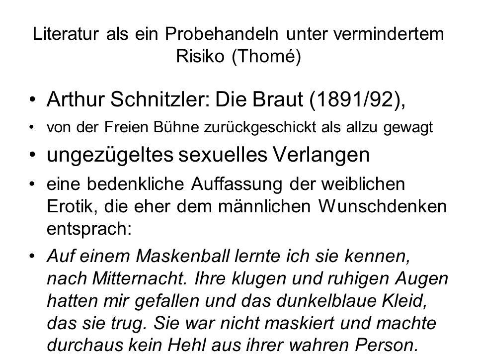 Literatur als ein Probehandeln unter vermindertem Risiko (Thomé) Arthur Schnitzler: Die Braut (1891/92), von der Freien Bühne zurückgeschickt als allzu gewagt ungezügeltes sexuelles Verlangen eine bedenkliche Auffassung der weiblichen Erotik, die eher dem männlichen Wunschdenken entsprach: Auf einem Maskenball lernte ich sie kennen, nach Mitternacht.