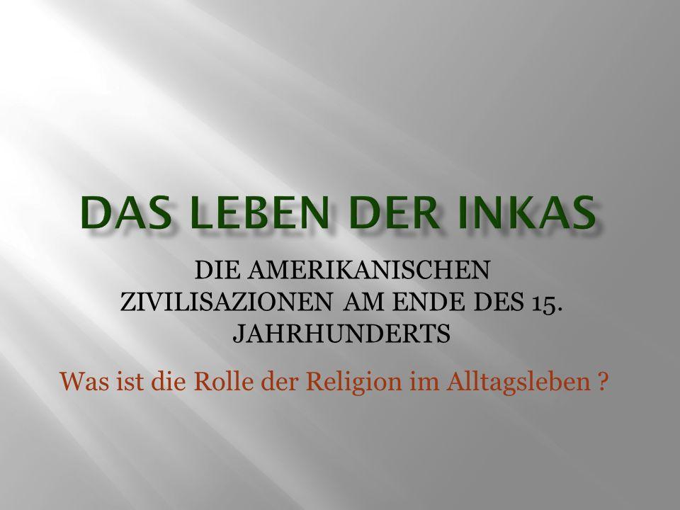 DIE AMERIKANISCHEN ZIVILISAZIONEN AM ENDE DES 15. JAHRHUNDERTS Was ist die Rolle der Religion im Alltagsleben ?