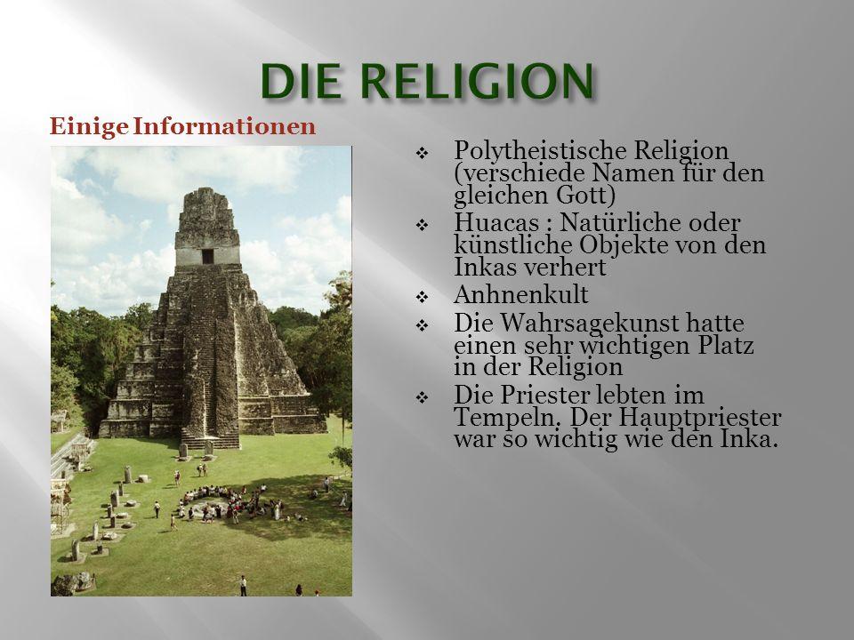 Polytheistische Religion (verschiede Namen für den gleichen Gott)  Huacas : Natürliche oder künstliche Objekte von den Inkas verhert  Anhnenkult  Die Wahrsagekunst hatte einen sehr wichtigen Platz in der Religion  Die Priester lebten im Tempeln.
