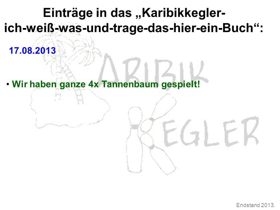 """Endstand 2013. Einträge in das """"Karibikkegler- ich-weiß-was-und-trage-das-hier-ein-Buch"""": 17.08.2013 Wir haben ganze 4x Tannenbaum gespielt!"""