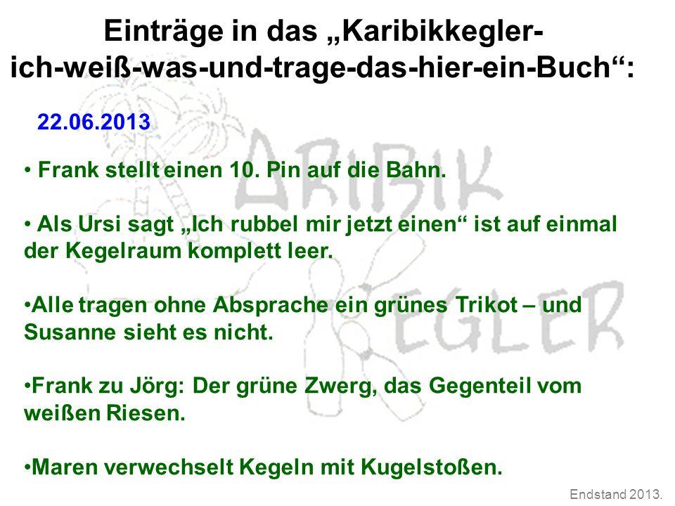 """Endstand 2013. Einträge in das """"Karibikkegler- ich-weiß-was-und-trage-das-hier-ein-Buch"""": 22.06.2013 Frank stellt einen 10. Pin auf die Bahn. Als Ursi"""