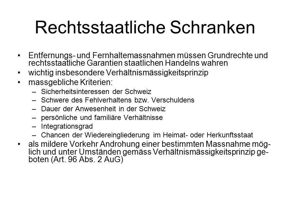 Rechtsstaatliche Schranken Entfernungs- und Fernhaltemassnahmen müssen Grundrechte und rechtsstaatliche Garantien staatlichen Handelns wahren wichtig insbesondere Verhältnismässigkeitsprinzip massgebliche Kriterien: –Sicherheitsinteressen der Schweiz –Schwere des Fehlverhaltens bzw.