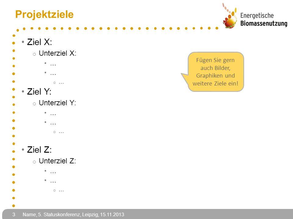 Name, 5. Statuskonferenz, Leipzig, 15.11.2013 3 Projektziele Ziel X: o Unterziel X: … o … Ziel Y: o Unterziel Y: … o … Ziel Z: o Unterziel Z: … o … Fü