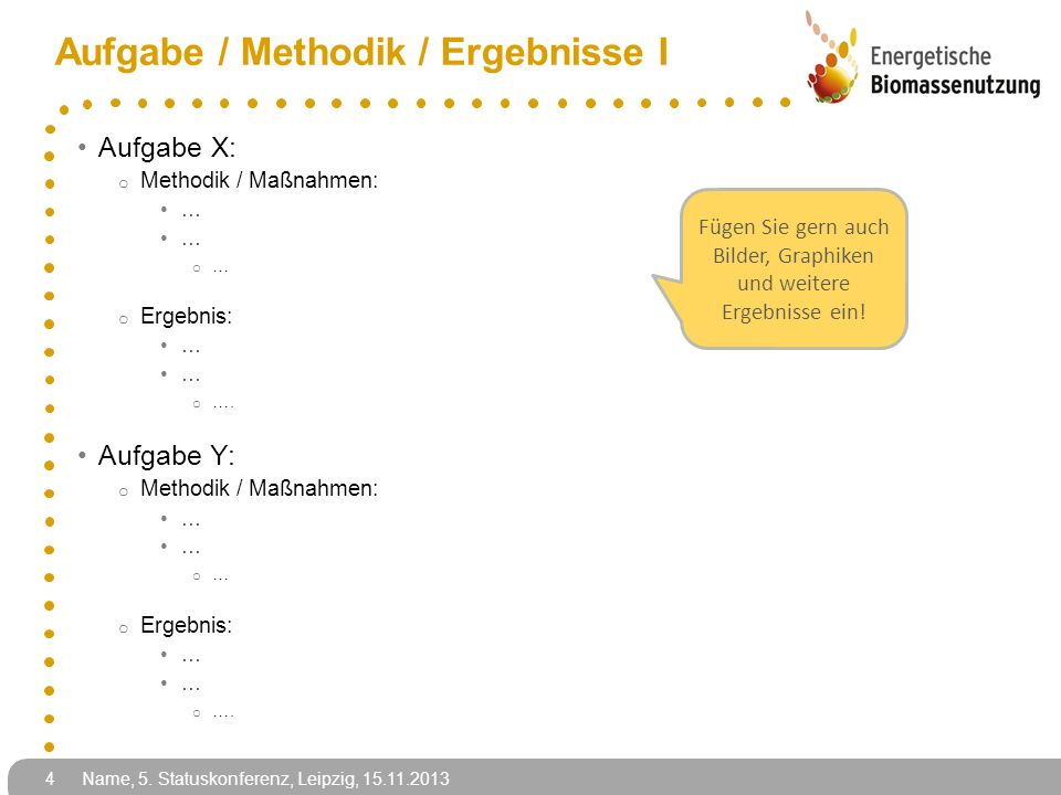 Name, 5. Statuskonferenz, Leipzig, 15.11.2013 4 Aufgabe / Methodik / Ergebnisse I Aufgabe X: o Methodik / Maßnahmen: … o … o Ergebnis: … o …. Aufgabe