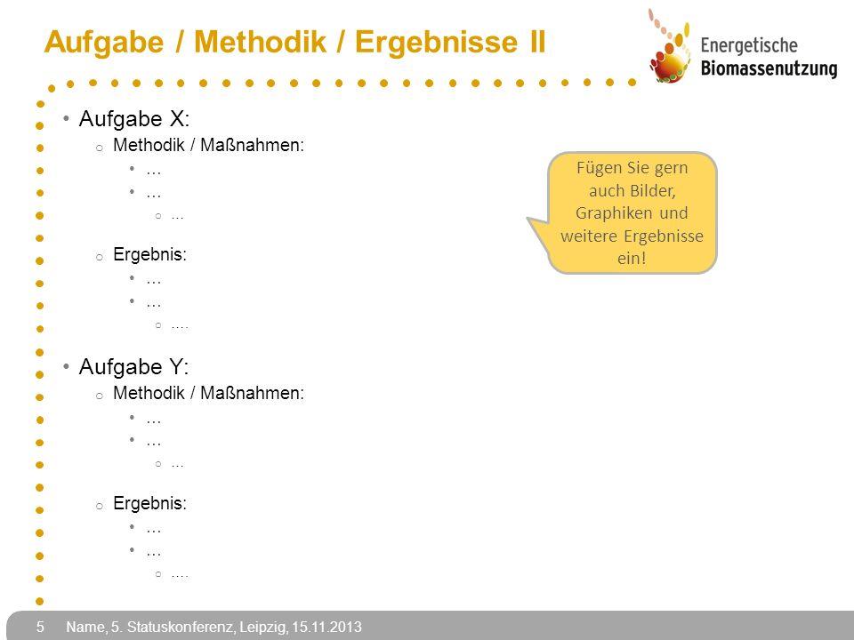 Name, 5. Statuskonferenz, Leipzig, 15.11.2013 5 Aufgabe / Methodik / Ergebnisse II Aufgabe X: o Methodik / Maßnahmen: … o … o Ergebnis: … o …. Aufgabe