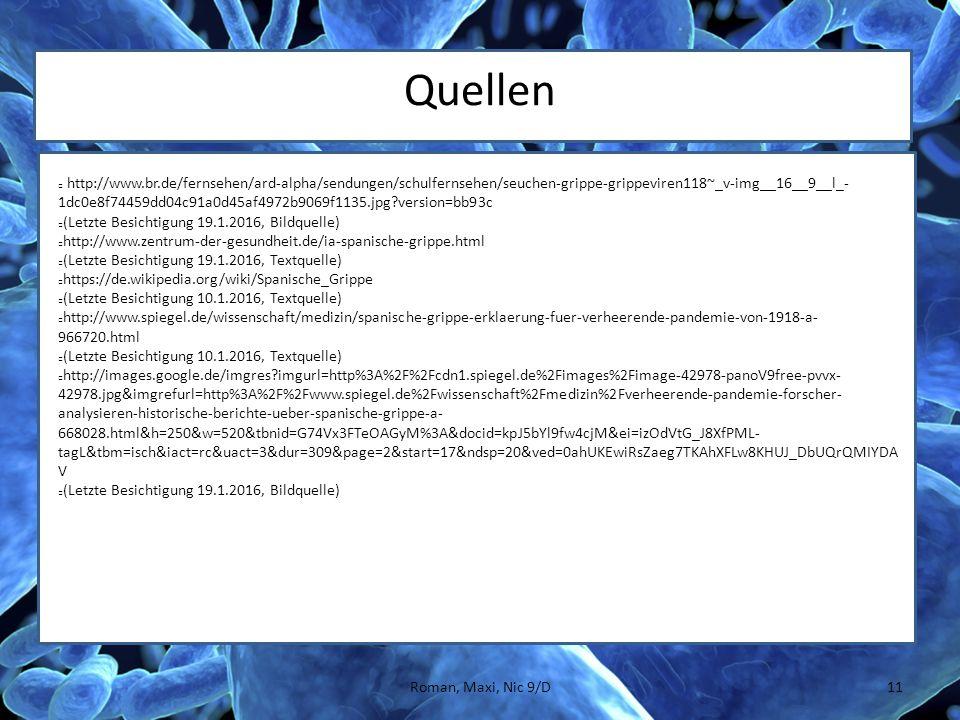 Quellen http://www.br.de/fernsehen/ard-alpha/sendungen/schulfernsehen/seuchen-grippe-grippeviren118~_v-img__16__9__l_- 1dc0e8f74459dd04c91a0d45af4972b9069f1135.jpg version=bb93c (Letzte Besichtigung 19.1.2016, Bildquelle) http://www.zentrum-der-gesundheit.de/ia-spanische-grippe.html (Letzte Besichtigung 19.1.2016, Textquelle) https://de.wikipedia.org/wiki/Spanische_Grippe (Letzte Besichtigung 10.1.2016, Textquelle) http://www.spiegel.de/wissenschaft/medizin/spanische-grippe-erklaerung-fuer-verheerende-pandemie-von-1918-a- 966720.html (Letzte Besichtigung 10.1.2016, Textquelle) http://images.google.de/imgres imgurl=http%3A%2F%2Fcdn1.spiegel.de%2Fimages%2Fimage-42978-panoV9free-pvvx- 42978.jpg&imgrefurl=http%3A%2F%2Fwww.spiegel.de%2Fwissenschaft%2Fmedizin%2Fverheerende-pandemie-forscher- analysieren-historische-berichte-ueber-spanische-grippe-a- 668028.html&h=250&w=520&tbnid=G74Vx3FTeOAGyM%3A&docid=kpJ5bYl9fw4cjM&ei=izOdVtG_J8XfPML- tagL&tbm=isch&iact=rc&uact=3&dur=309&page=2&start=17&ndsp=20&ved=0ahUKEwiRsZaeg7TKAhXFLw8KHUJ_DbUQrQMIYDA V (Letzte Besichtigung 19.1.2016, Bildquelle) 11Roman, Maxi, Nic 9/D
