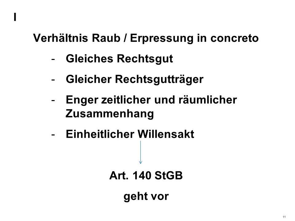 I Verhältnis Raub / Erpressung in concreto -Gleiches Rechtsgut -Gleicher Rechtsgutträger -Enger zeitlicher und räumlicher Zusammenhang -Einheitlicher