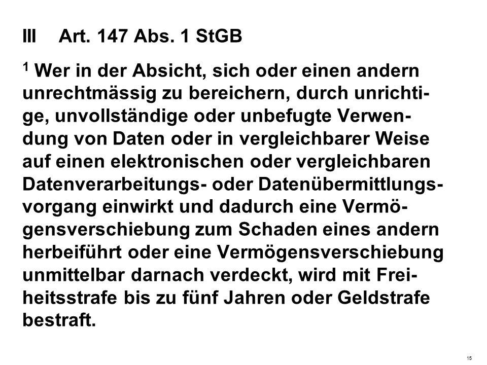 III Art. 147 Abs. 1 StGB 1 Wer in der Absicht, sich oder einen andern unrechtmässig zu bereichern, durch unrichti- ge, unvollständige oder unbefugte V