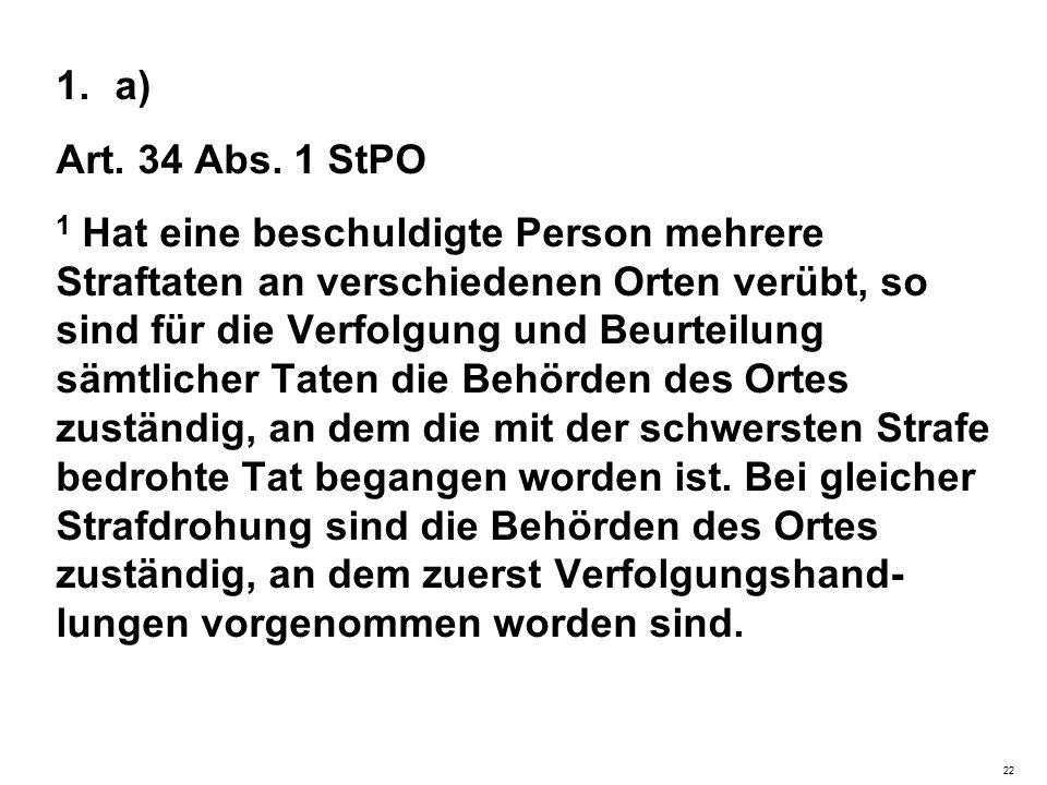 1.a) Art. 34 Abs. 1 StPO 1 Hat eine beschuldigte Person mehrere Straftaten an verschiedenen Orten verübt, so sind für die Verfolgung und Beurteilung s