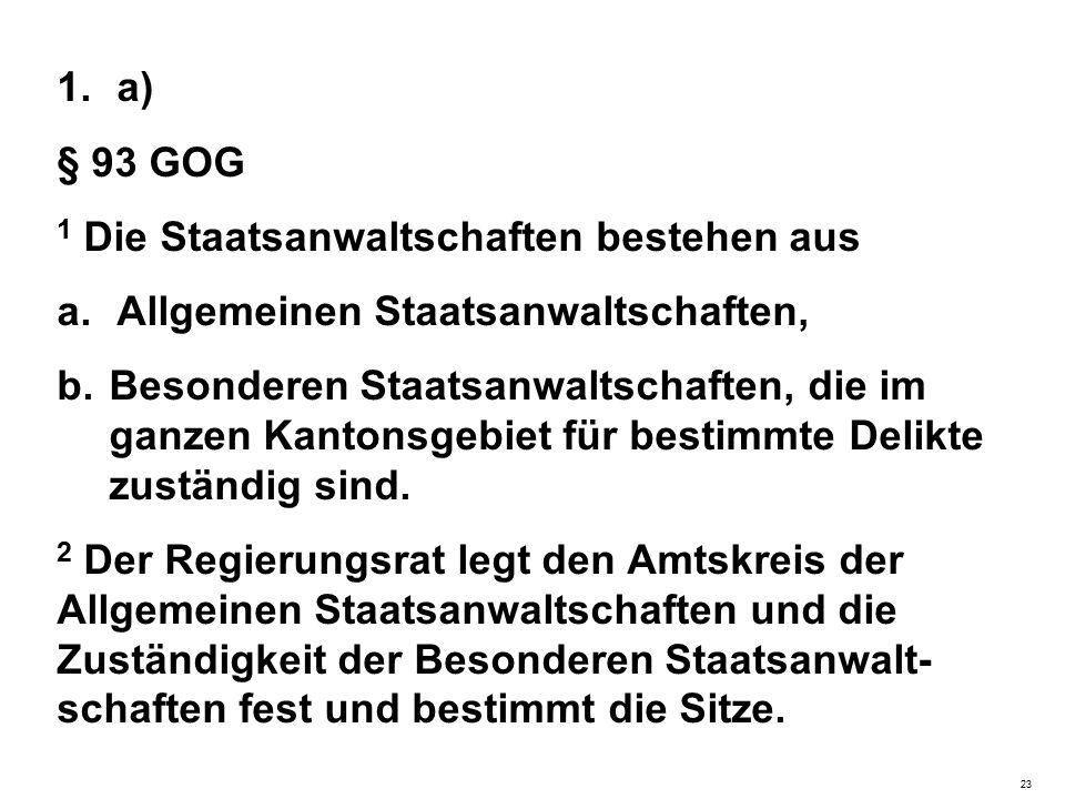 1.a) § 93 GOG 1 Die Staatsanwaltschaften bestehen aus a.Allgemeinen Staatsanwaltschaften, b.Besonderen Staatsanwaltschaften, die im ganzen Kantonsgebiet für bestimmte Delikte zuständig sind.