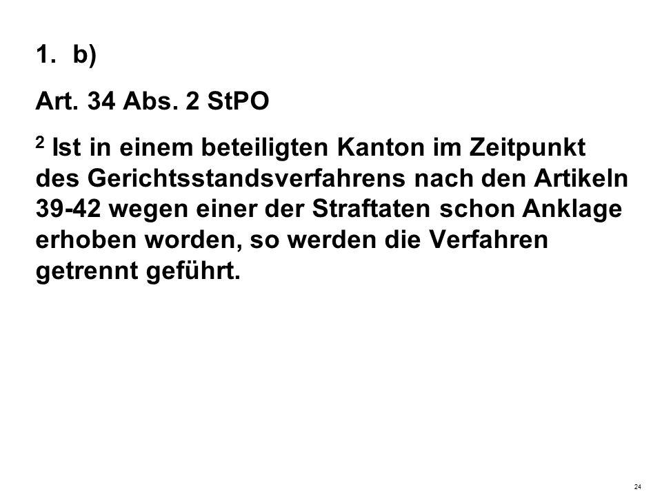 1.b) Art. 34 Abs. 2 StPO 2 Ist in einem beteiligten Kanton im Zeitpunkt des Gerichtsstandsverfahrens nach den Artikeln 39-42 wegen einer der Straftate