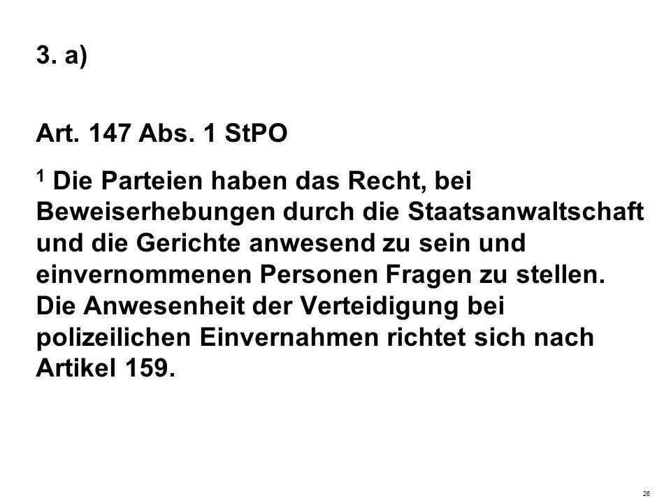 3. a) Art. 147 Abs. 1 StPO 1 Die Parteien haben das Recht, bei Beweiserhebungen durch die Staatsanwaltschaft und die Gerichte anwesend zu sein und ein