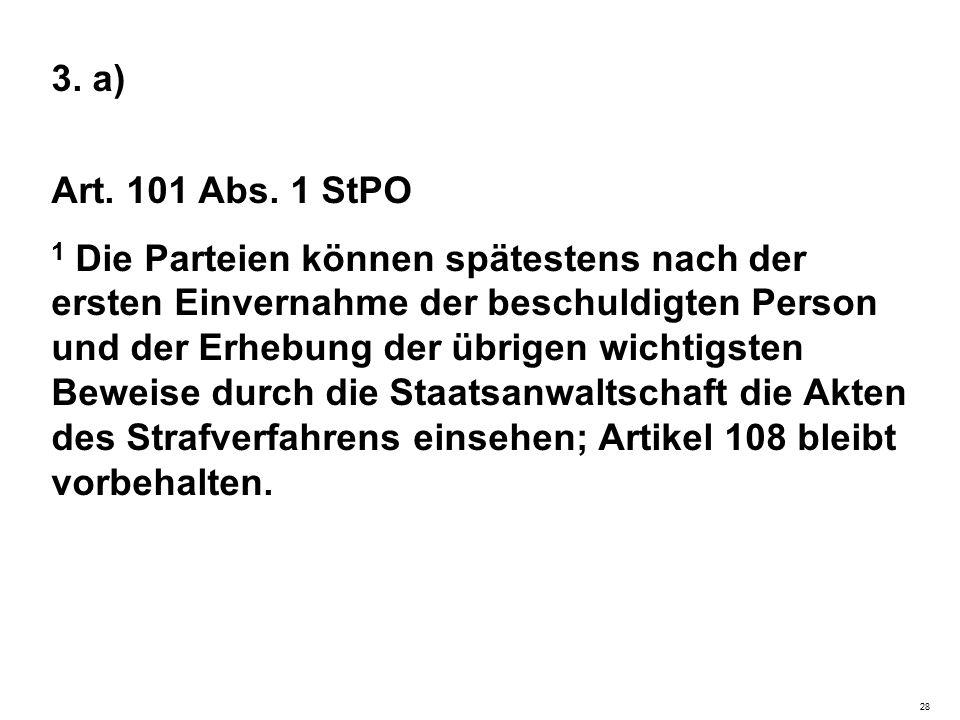 3. a) Art. 101 Abs. 1 StPO 1 Die Parteien können spätestens nach der ersten Einvernahme der beschuldigten Person und der Erhebung der übrigen wichtigs