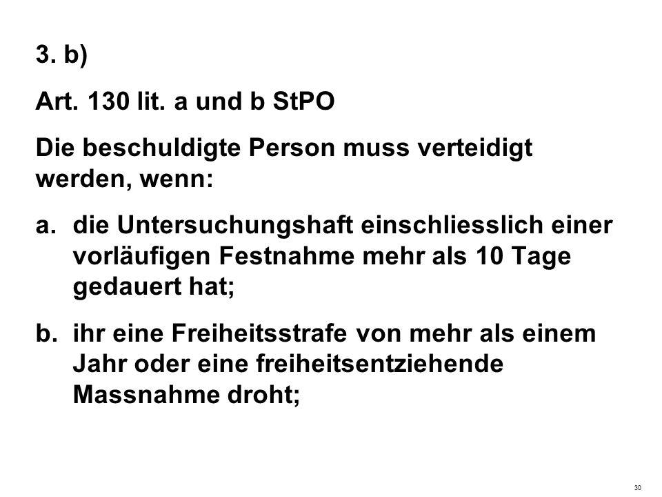3. b) Art. 130 lit. a und b StPO Die beschuldigte Person muss verteidigt werden, wenn: a.die Untersuchungshaft einschliesslich einer vorläufigen Festn