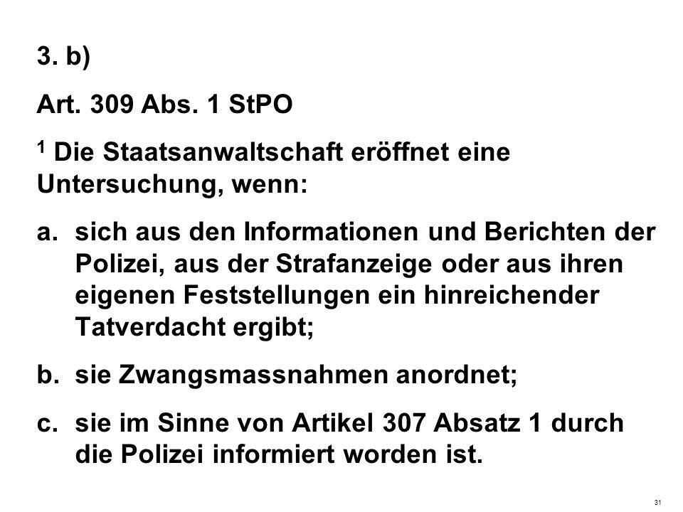 3. b) Art. 309 Abs. 1 StPO 1 Die Staatsanwaltschaft eröffnet eine Untersuchung, wenn: a.sich aus den Informationen und Berichten der Polizei, aus der