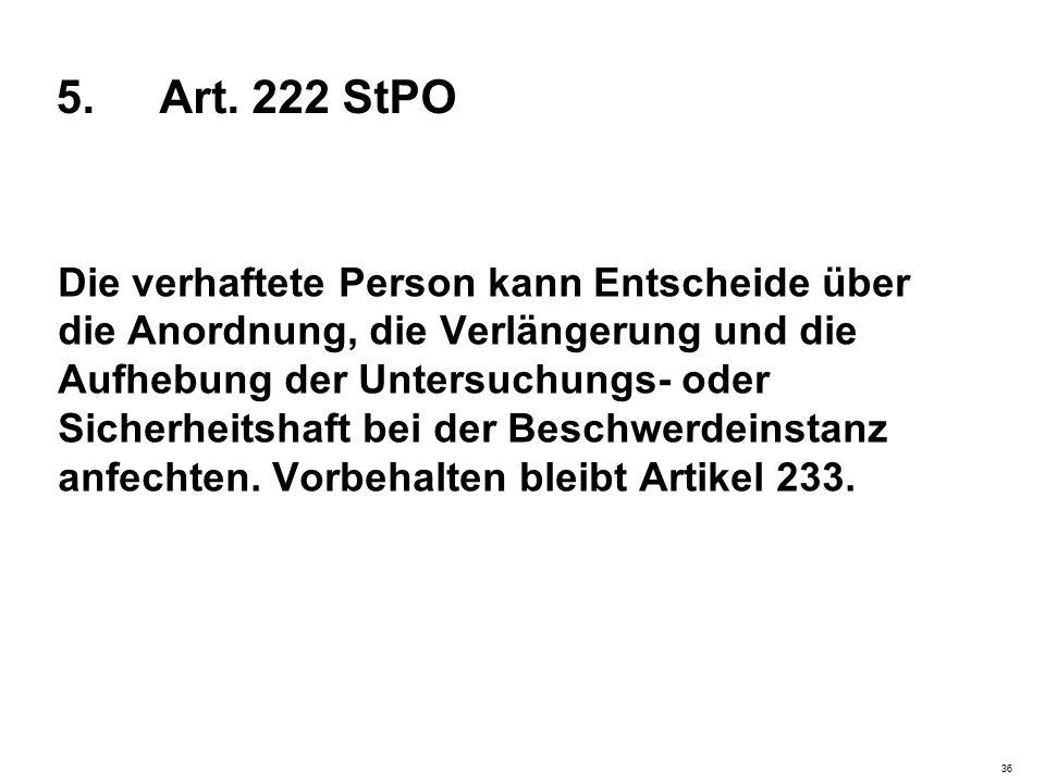 5. Art. 222 StPO Die verhaftete Person kann Entscheide über die Anordnung, die Verlängerung und die Aufhebung der Untersuchungs- oder Sicherheitshaft