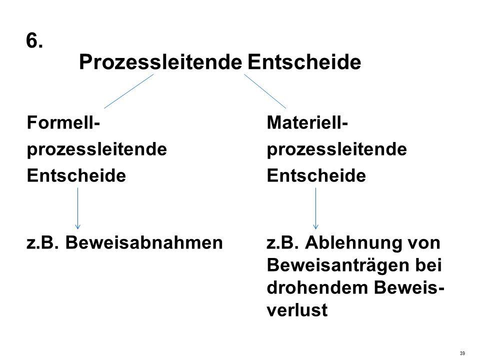 6. Prozessleitende Entscheide Formell-Materiell-prozessleitendeEntscheide z.B. Beweisabnahmenz.B. Ablehnung von Beweisanträgen bei drohendem Beweis- v