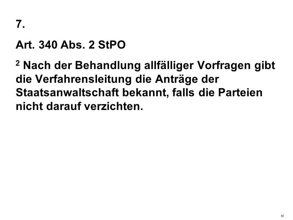 7. Art. 340 Abs. 2 StPO 2 Nach der Behandlung allfälliger Vorfragen gibt die Verfahrensleitung die Anträge der Staatsanwaltschaft bekannt, falls die P