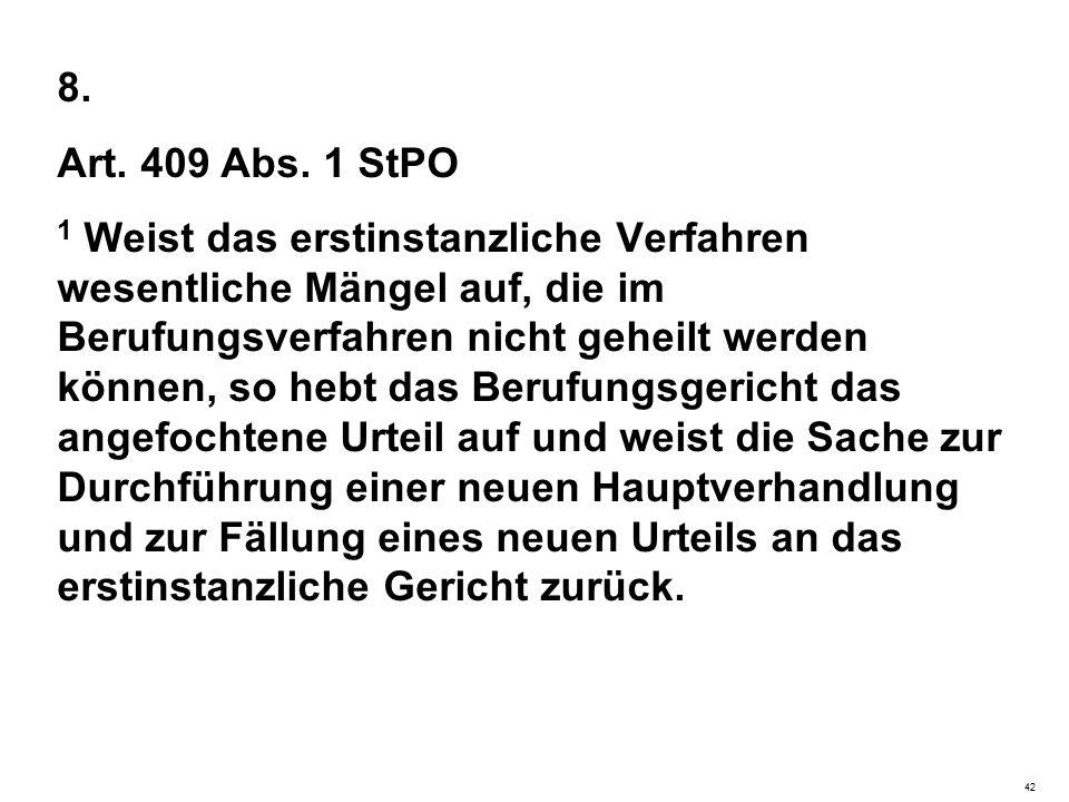8. Art. 409 Abs. 1 StPO 1 Weist das erstinstanzliche Verfahren wesentliche Mängel auf, die im Berufungsverfahren nicht geheilt werden können, so hebt