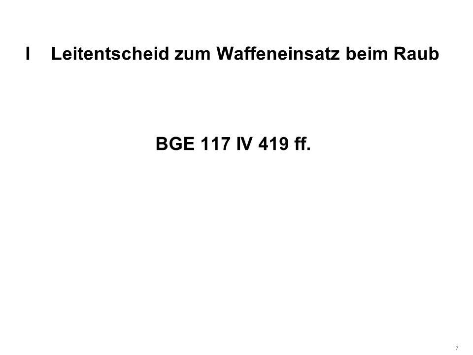 I Leitentscheid zum Waffeneinsatz beim Raub BGE 117 IV 419 ff. 7