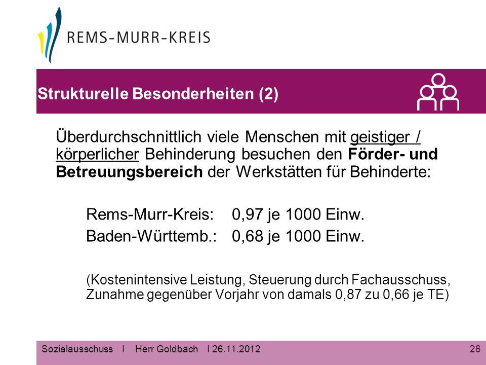 26Sozialausschuss I Herr Goldbach I 26.11.2012 Strukturelle Besonderheiten (2) Überdurchschnittlich viele Menschen mit geistiger / körperlicher Behinderung besuchen den Förder- und Betreuungsbereich der Werkstätten für Behinderte: Rems-Murr-Kreis: 0,97 je 1000 Einw.