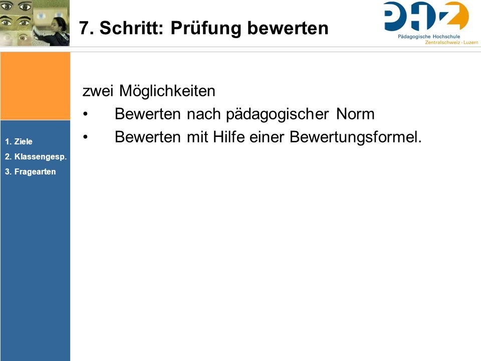 1.Ziele 2.Klassengesp. 3.Fragearten zwei Möglichkeiten Bewerten nach pädagogischer Norm Bewerten mit Hilfe einer Bewertungsformel. 7. Schritt: Prüfung