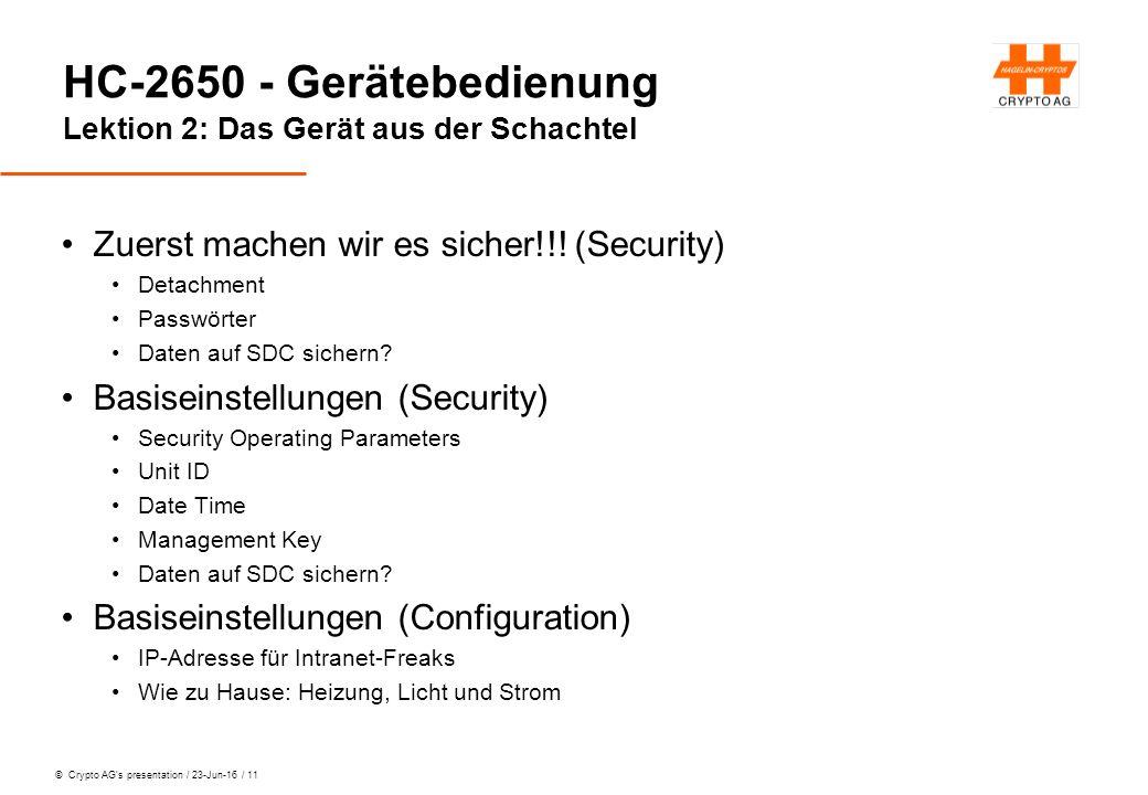 © Crypto AG's presentation / 23-Jun-16 / 11 HC-2650 - Gerätebedienung Lektion 2: Das Gerät aus der Schachtel Zuerst machen wir es sicher!!.