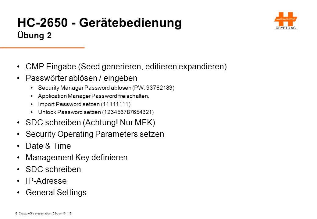 © Crypto AG's presentation / 23-Jun-16 / 12 HC-2650 - Gerätebedienung Übung 2 CMP Eingabe (Seed generieren, editieren expandieren) Passwörter ablösen / eingeben Security Manager Password ablösen (PW: 93762183) Application Manager Password freischalten.