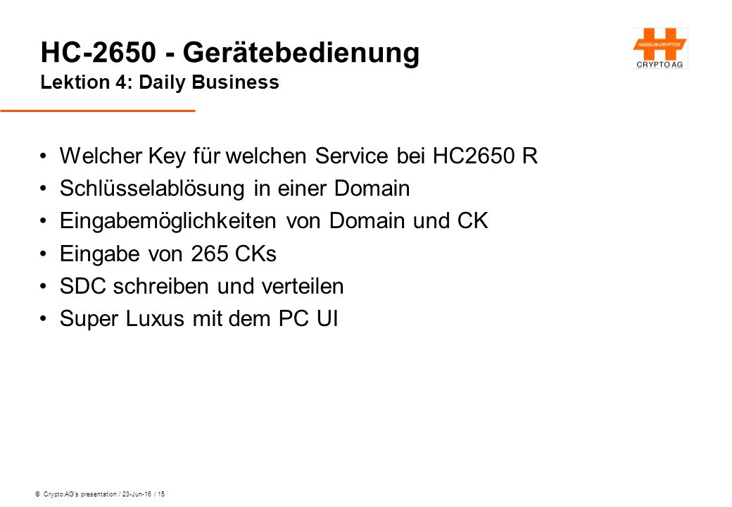 © Crypto AG's presentation / 23-Jun-16 / 15 HC-2650 - Gerätebedienung Lektion 4: Daily Business Welcher Key für welchen Service bei HC2650 R Schlüssel
