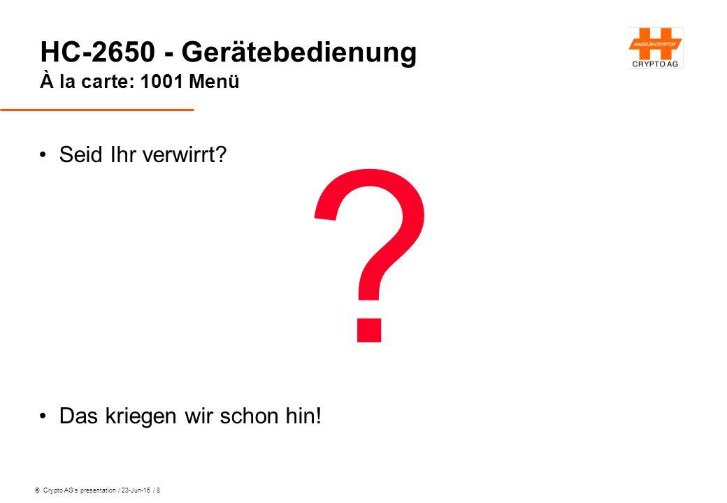 © Crypto AG's presentation / 23-Jun-16 / 8 HC-2650 - Gerätebedienung À la carte: 1001 Menü Seid Ihr verwirrt? ? Das kriegen wir schon hin!