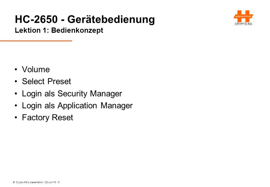 © Crypto AG's presentation / 23-Jun-16 / 10 HC-2650 - Gerätebedienung Übung 1 Preset SRC_D1K2 einstellen Einloggen als Security Manager (PW: 93762183) PC UI Aktivieren Security / Display Data anzeigen Aussteigen mit 2 * Long Escape Als Applikation Manager einloggen (No PW) Operating Mode / Sel Domain / 0002 wählen Ausloggen.