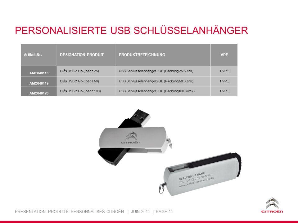 PRESENTATION PRODUITS PERSONNALISES CITROËN | JUIN 2011 | PAGE 11 PERSONALISIERTE USB SCHLÜSSELANHÄNGER Artikel-Nr.DESIGNATION PRODUITPRODUKTBEZEICHNUNG VPE AMC048118 Clés USB 2 Go (lot de 25)USB Schlüsselanhänger 2GB (Packung 25 Sütck)1 VPE AMC048119 Clés USB 2 Go (lot de 50)USB Schlüsselanhänger 2GB (Packung 50 Sütck)1 VPE AMC048120 Clés USB 2 Go (lot de 100)USB Schlüsselanhänger 2GB (Packung100 Sütck)1 VPE