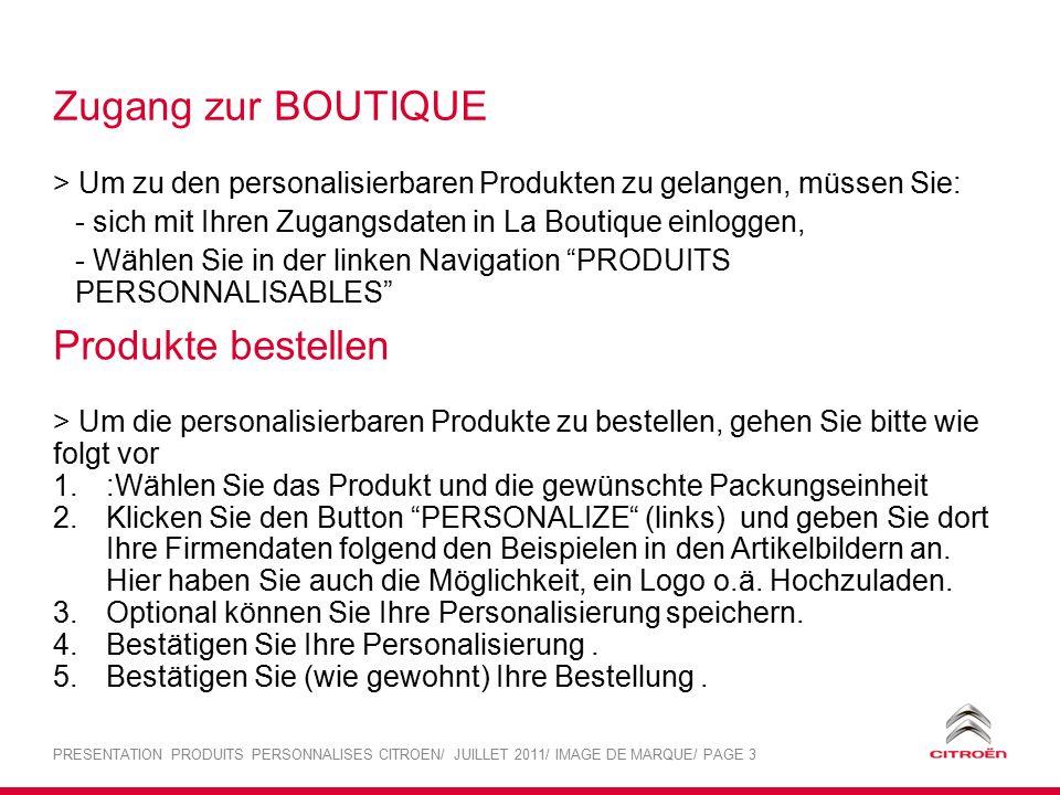 PRESENTATION PRODUITS PERSONNALISES CITROEN/ JUILLET 2011/ IMAGE DE MARQUE/ PAGE 3 Zugang zur BOUTIQUE > Um zu den personalisierbaren Produkten zu gelangen, müssen Sie: - sich mit Ihren Zugangsdaten in La Boutique einloggen, - Wählen Sie in der linken Navigation PRODUITS PERSONNALISABLES Produkte bestellen > Um die personalisierbaren Produkte zu bestellen, gehen Sie bitte wie folgt vor 1.:Wählen Sie das Produkt und die gewünschte Packungseinheit 2.Klicken Sie den Button PERSONALIZE (links) und geben Sie dort Ihre Firmendaten folgend den Beispielen in den Artikelbildern an.