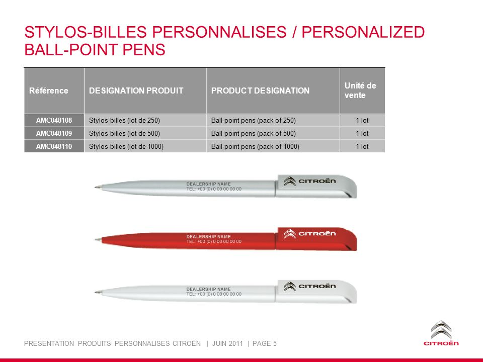 PRESENTATION PRODUITS PERSONNALISES CITROËN | JUIN 2011 | PAGE 5 STYLOS-BILLES PERSONNALISES / PERSONALIZED BALL-POINT PENS RéférenceDESIGNATION PRODUITPRODUCT DESIGNATION Unité de vente AMC048108 Stylos-billes (lot de 250)Ball-point pens (pack of 250)1 lot AMC048109 Stylos-billes (lot de 500)Ball-point pens (pack of 500)1 lot AMC048110 Stylos-billes (lot de 1000)Ball-point pens (pack of 1000)1 lot
