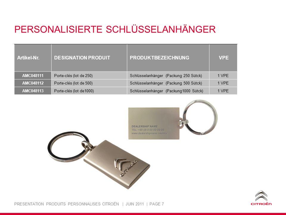 PRESENTATION PRODUITS PERSONNALISES CITROËN | JUIN 2011 | PAGE 7 PERSONALISIERTE SCHLÜSSELANHÄNGER Artikel-Nr.DESIGNATION PRODUITPRODUKTBEZEICHNUNG VPE AMC048111 Porte-clés (lot de 250)Schlüsselanhänger (Packung 250 Sütck)1 VPE AMC048112 Porte-clés (lot de 500)Schlüsselanhänger (Packung 500 Sütck)1 VPE AMC048113 Porte-clés (lot de1000)Schlüsselanhänger (Packung1000 Sütck)1 VPE