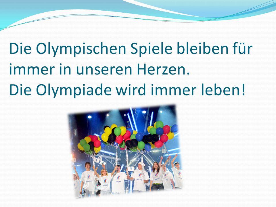 Die Olympischen Spiele bleiben für immer in unseren Herzen. Die Olympiade wird immer leben!