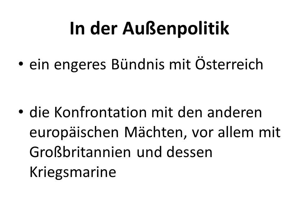 In der Außenpolitik ein engeres Bündnis mit Österreich die Konfrontation mit den anderen europäischen Mächten, vor allem mit Großbritannien und dessen Kriegsmarine