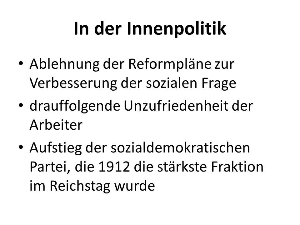 In der Innenpolitik Ablehnung der Reformpläne zur Verbesserung der sozialen Frage drauffolgende Unzufriedenheit der Arbeiter Aufstieg der sozialdemokratischen Partei, die 1912 die stärkste Fraktion im Reichstag wurde