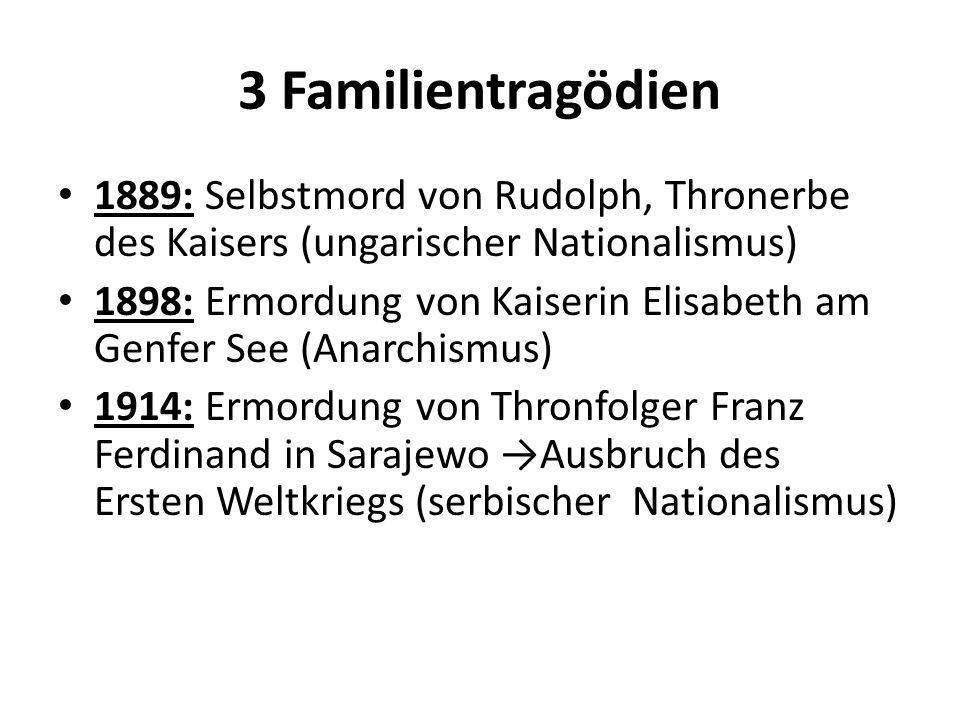 3 Familientragödien 1889: Selbstmord von Rudolph, Thronerbe des Kaisers (ungarischer Nationalismus) 1898: Ermordung von Kaiserin Elisabeth am Genfer S