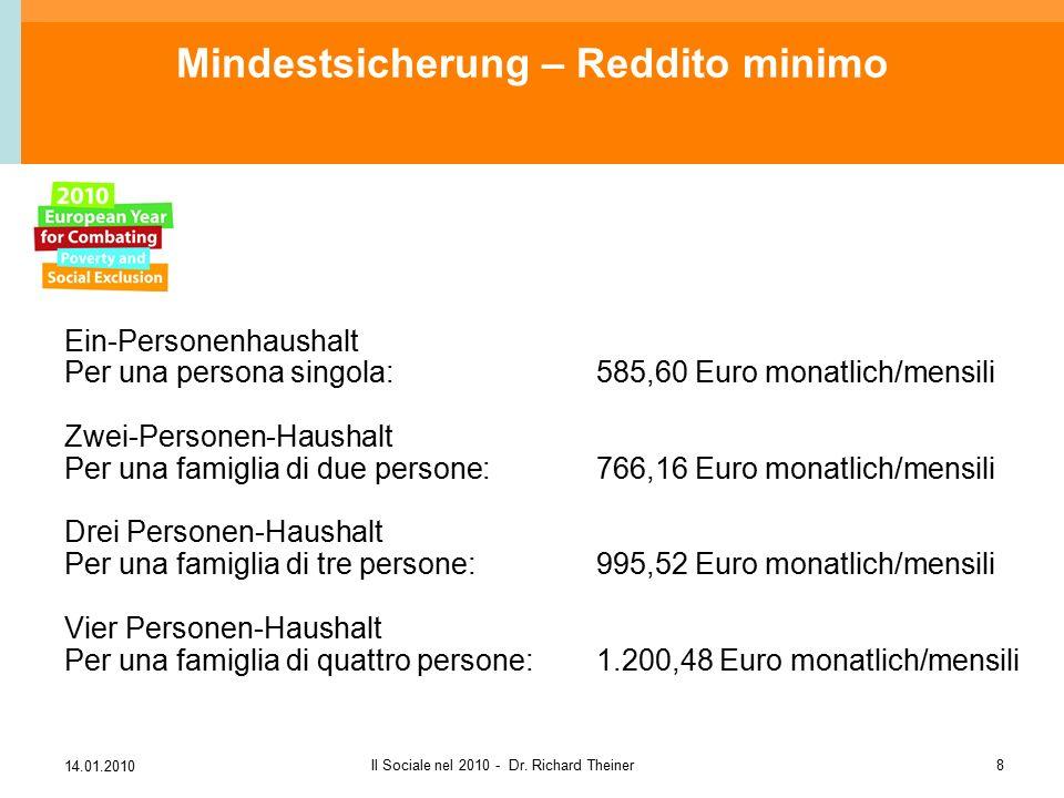14.01.2010 Il Sociale nel 2010 - Dr. Richard Theiner8 Mindestsicherung – Reddito minimo Ein-Personenhaushalt Per una persona singola:585,60 Euro monat