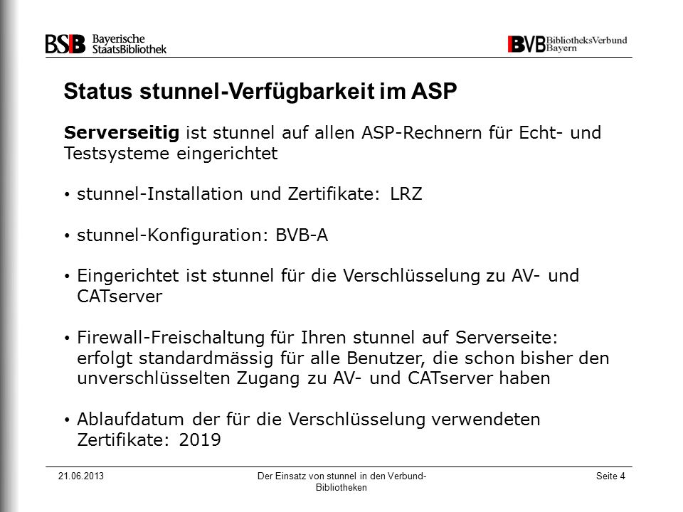 21.06.2013Der Einsatz von stunnel in den Verbund- Bibliotheken Seite 4 Status stunnel-Verfügbarkeit im ASP Serverseitig ist stunnel auf allen ASP-Rechnern für Echt- und Testsysteme eingerichtet stunnel-Installation und Zertifikate: LRZ stunnel-Konfiguration: BVB-A Eingerichtet ist stunnel für die Verschlüsselung zu AV- und CATserver Firewall-Freischaltung für Ihren stunnel auf Serverseite: erfolgt standardmässig für alle Benutzer, die schon bisher den unverschlüsselten Zugang zu AV- und CATserver haben Ablaufdatum der für die Verschlüsselung verwendeten Zertifikate: 2019